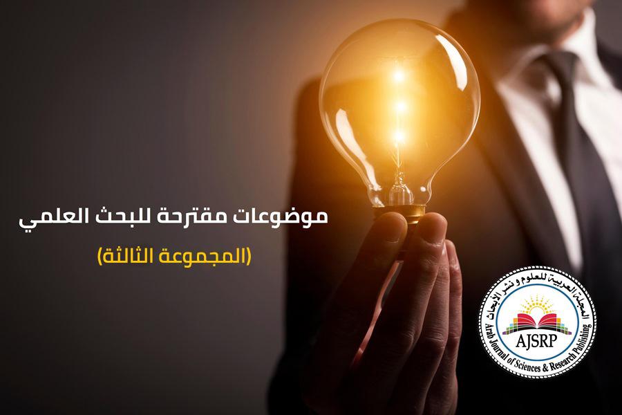 مواضيع مقترحة للبحث العلمي المجموعة الثالثة المجلة العربية للعلوم و نشر الأبحاث Ajsrp